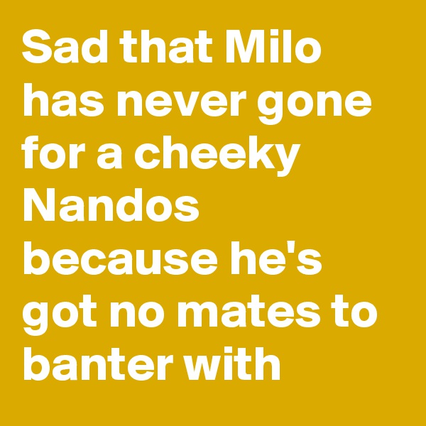Sad that Milo has never gone for a cheeky Nandos because he's got no mates to banter with
