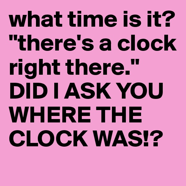 """what time is it? """"there's a clock right there.""""  DID I ASK YOU WHERE THE CLOCK WAS!?"""