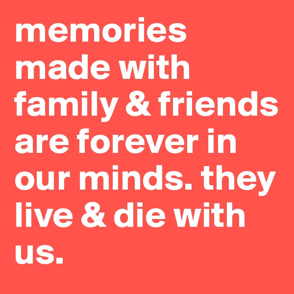 memories made with family & friends are forever in our minds. they live & die with us.