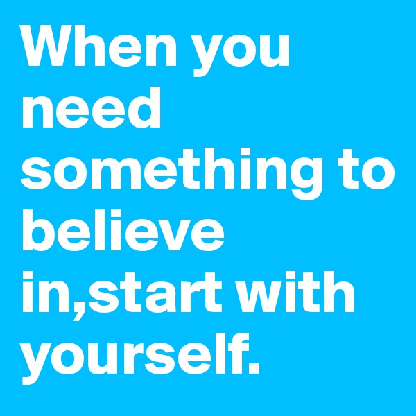 When you need something to believe in,start with yourself.