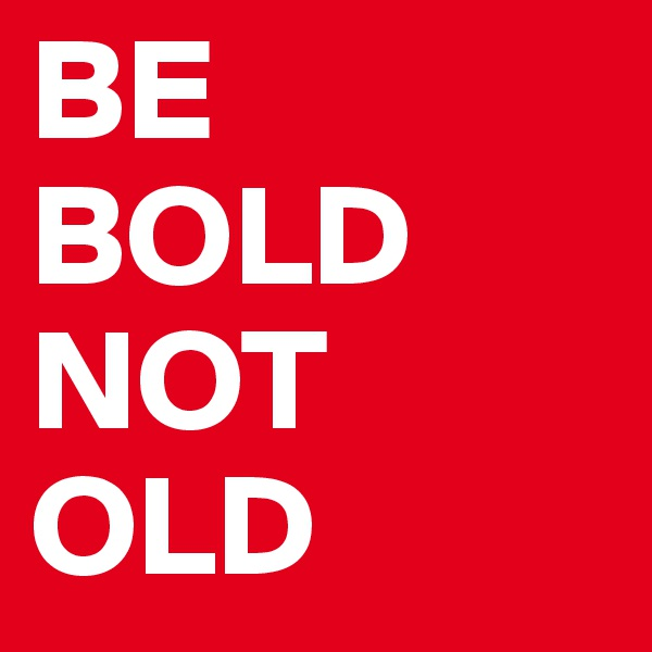 BE BOLD NOT OLD