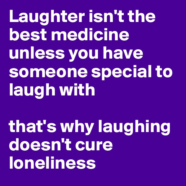 Laughter isn't the best medicine unless you have someone special to laugh with  that's why laughing doesn't cure loneliness