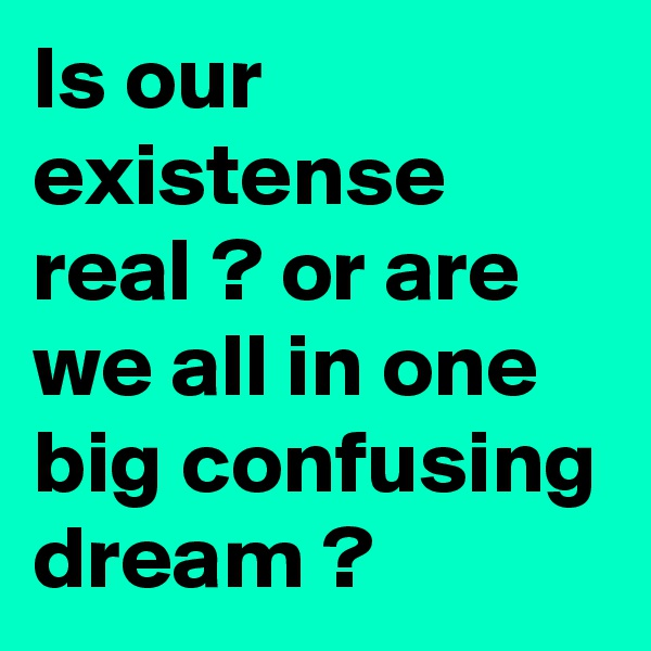 Is our existense real ? or are we all in one big confusing dream ?