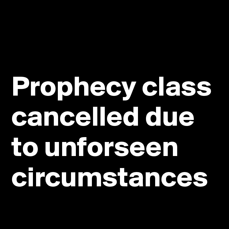 Prophecy class cancelled due to unforseen circumstances