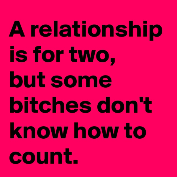A relationship is for two, but some bitches don't know how to count.