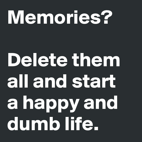 Memories?  Delete them all and start a happy and dumb life.