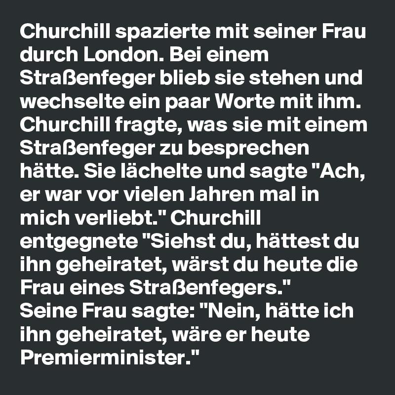 """Churchill spazierte mit seiner Frau durch London. Bei einem Straßenfeger blieb sie stehen und wechselte ein paar Worte mit ihm. Churchill fragte, was sie mit einem Straßenfeger zu besprechen hätte. Sie lächelte und sagte """"Ach, er war vor vielen Jahren mal in mich verliebt."""" Churchill entgegnete """"Siehst du, hättest du ihn geheiratet, wärst du heute die Frau eines Straßenfegers."""" Seine Frau sagte: """"Nein, hätte ich ihn geheiratet, wäre er heute Premierminister."""""""