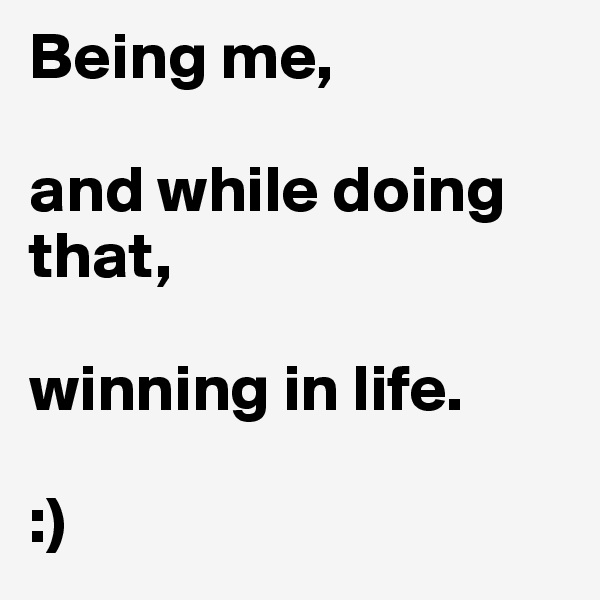 Being me,  and while doing that,  winning in life.  :)