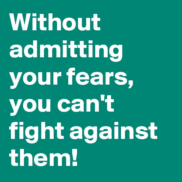 Without admitting your fears, you can't fight against them!