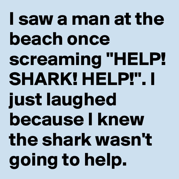 "I saw a man at the beach once screaming ""HELP! SHARK! HELP!"". I just laughed because I knew the shark wasn't going to help."