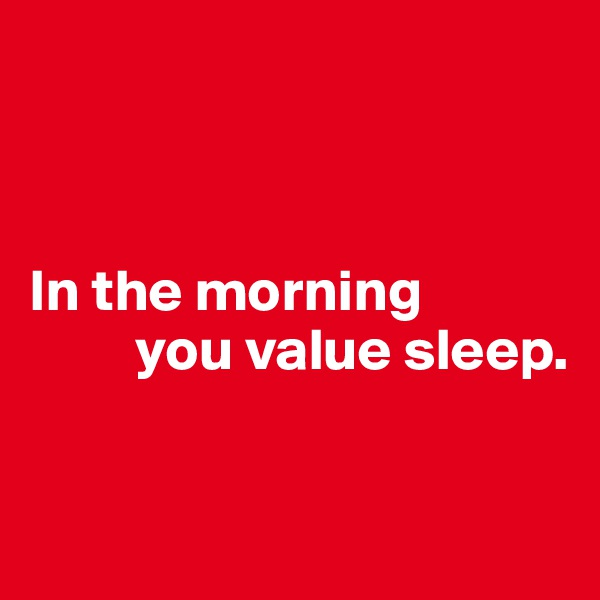 In the morning           you value sleep.