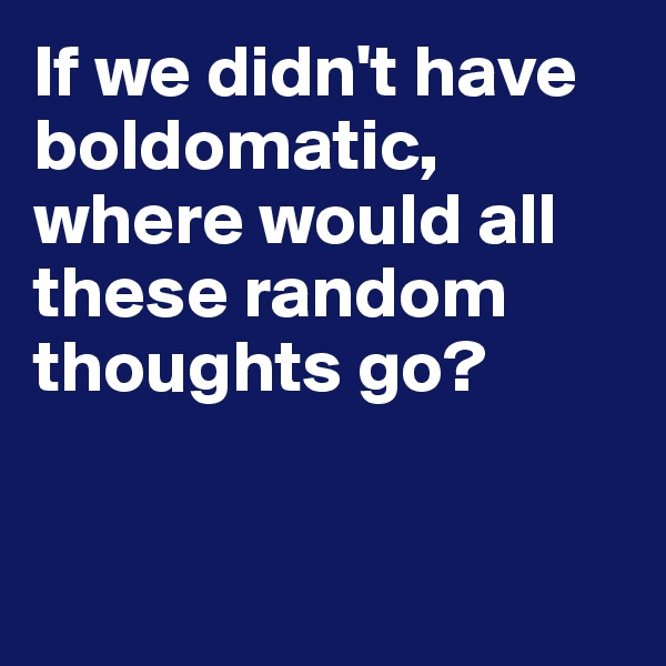 If we didn't have boldomatic, where would all these random thoughts go?