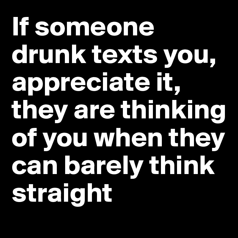 If someone drunk texts you, appreciate it, they are thinking of you when they can barely think straight