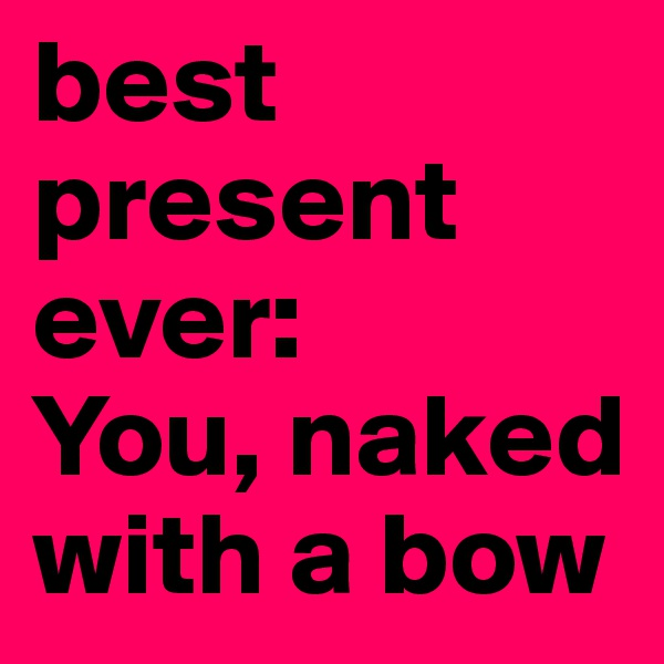 best present ever: You, naked with a bow