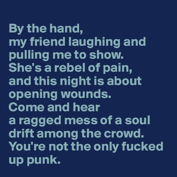 By the hand, my friend laughing and pulling me to show. She's a rebel of pain, and this night is about opening wounds. Come and hear a ragged mess of a soul drift among the crowd. You're not the only fucked up punk.
