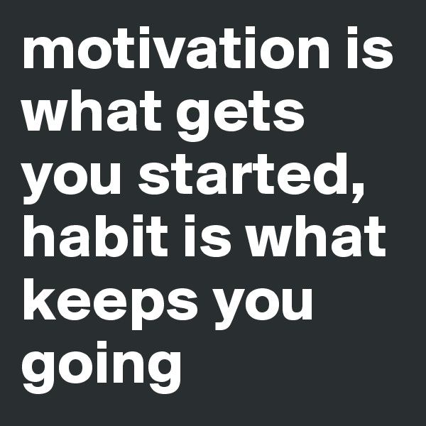 motivation is what gets you started, habit is what keeps you going