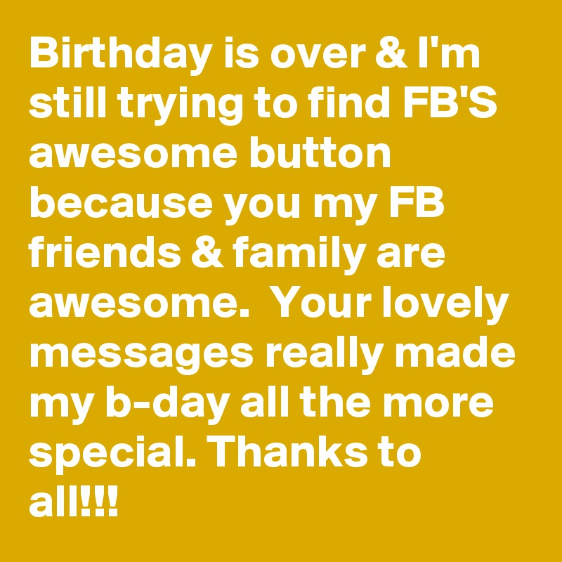 Birthday is over & I'm still trying to find FB'S awesome button because you my FB friends & family are awesome.  Your lovely messages really made my b-day all the more special. Thanks to all!!!