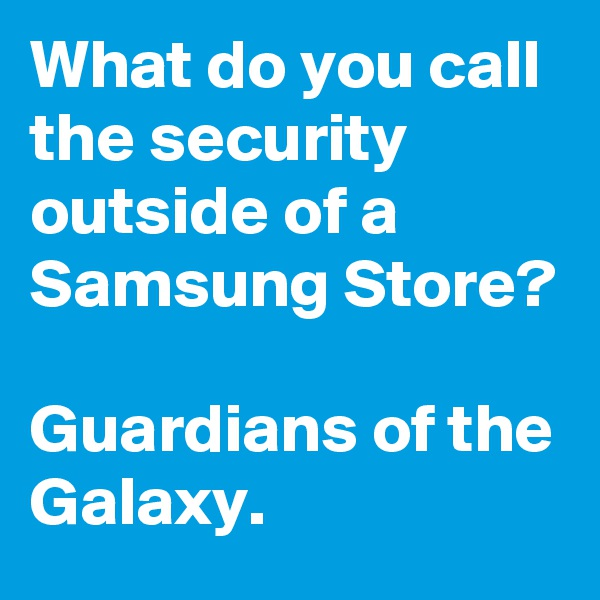 What do you call the security outside of a Samsung Store?   Guardians of the Galaxy.
