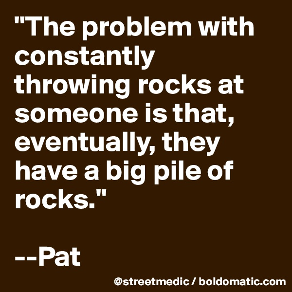 """The problem with constantly throwing rocks at someone is that, eventually, they have a big pile of rocks.""   --Pat"