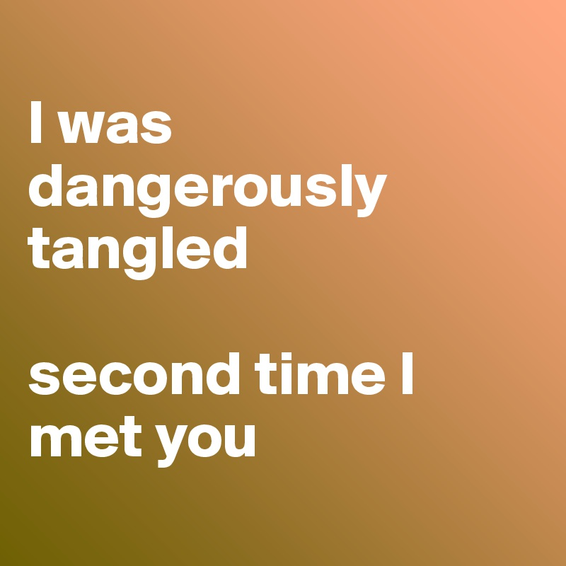 I was dangerously tangled   second time I met you