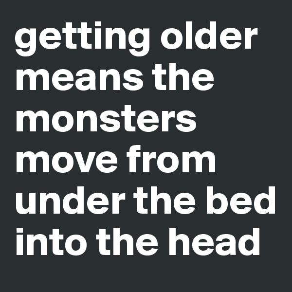 getting older means the monsters move from under the bed into the head