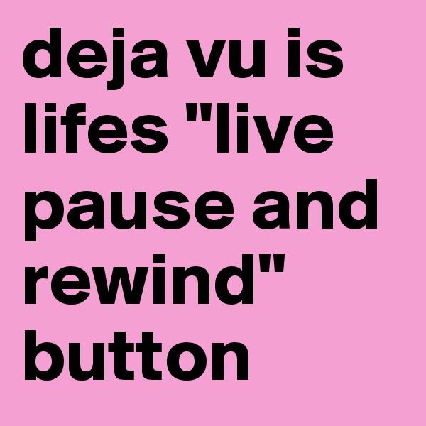 "deja vu is lifes ""live pause and  rewind"" button"