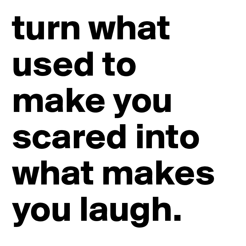 turn what used to make you scared into what makes you laugh.