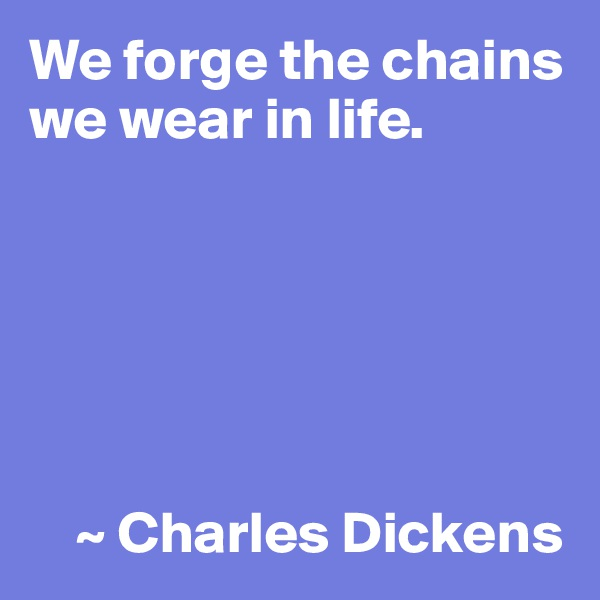 We forge the chains we wear in life.           ~ Charles Dickens