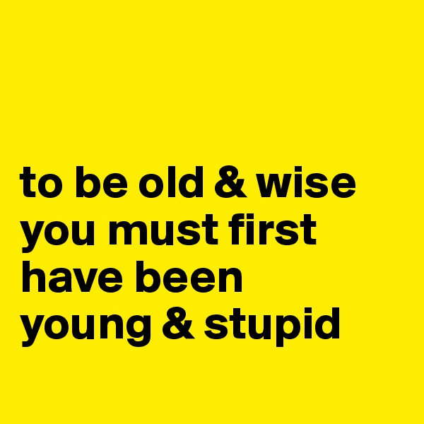 to be old & wise you must first have been  young & stupid