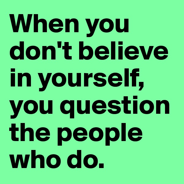 When you don't believe in yourself, you question the people who do.