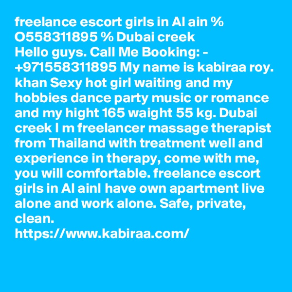 freelance escort girls in Al ain % O558311895 % Dubai creek Hello guys. Call Me Booking: - +971558311895 My name is kabiraa roy. khan Sexy hot girl waiting and my hobbies dance party music or romance and my hight 165 waight 55 kg. Dubai creek I m freelancer massage therapist from Thailand with treatment well and experience in therapy, come with me, you will comfortable. freelance escort girls in Al ainI have own apartment live alone and work alone. Safe, private, clean.  https://www.kabiraa.com/