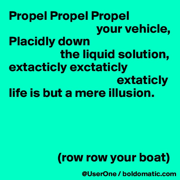 Propel Propel Propel                                   your vehicle, Placidly down                     the liquid solution, extacticly exctaticly                                           extaticly life is but a mere illusion.                        (row row your boat)