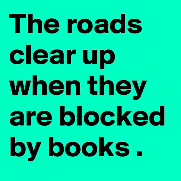 The roads clear up when they are blocked by books .