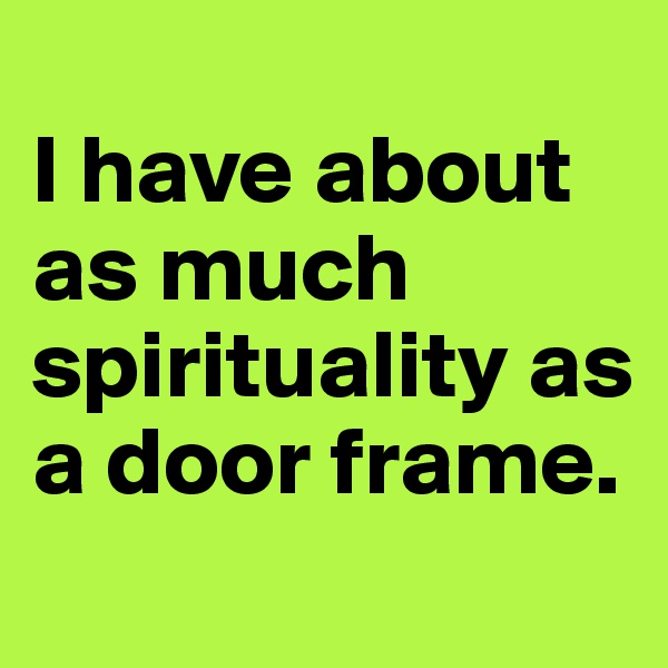 I have about as much spirituality as a door frame.