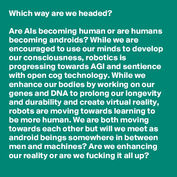 Which way are we headed?  Are AIs becoming human or are humans becoming androids? While we are encouraged to use our minds to develop our consciousness, robotics is progressing towards AGI and sentience with open cog technology. While we enhance our bodies by working on our genes and DNA to prolong our longevity and durability and create virtual reality, robots are moving towards learning to be more human. We are both moving towards each other but will we meet as android beings somewhere in between men and machines? Are we enhancing our reality or are we fucking it all up?