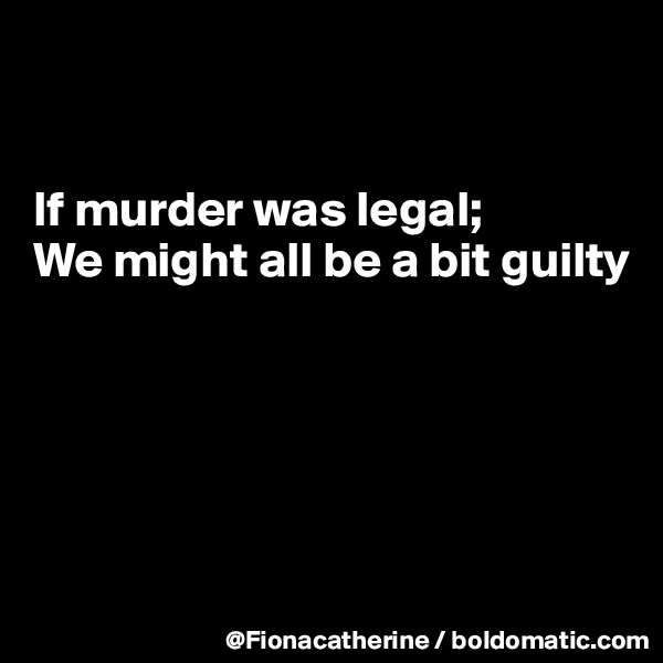If murder was legal; We might all be a bit guilty