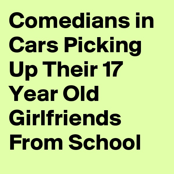Comedians in Cars Picking Up Their 17 Year Old Girlfriends From School