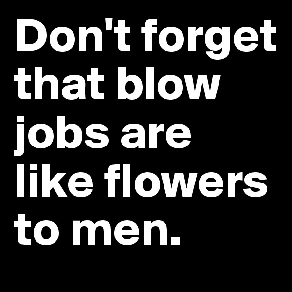 Don't forget that blow jobs are like flowers to men.