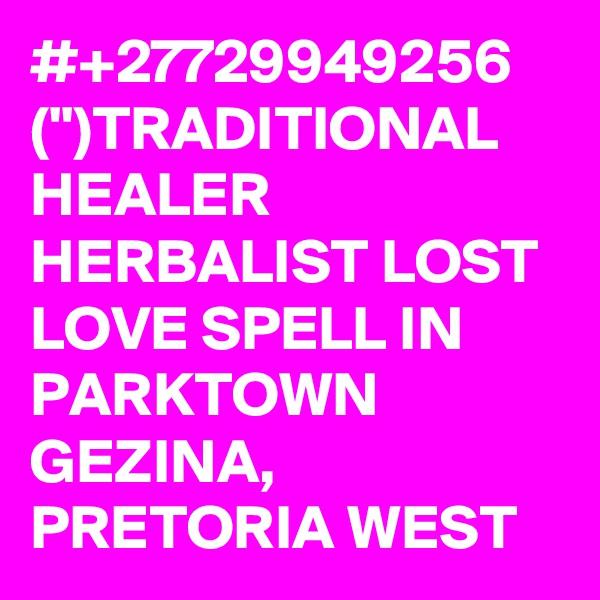 #+?2?7?7?2?9?9?4?9?2?5?6? ('?')TRADITIONAL HEALER HERBALIST LOST LOVE SPELL IN PARKTOWN GEZINA, PRETORIA WEST