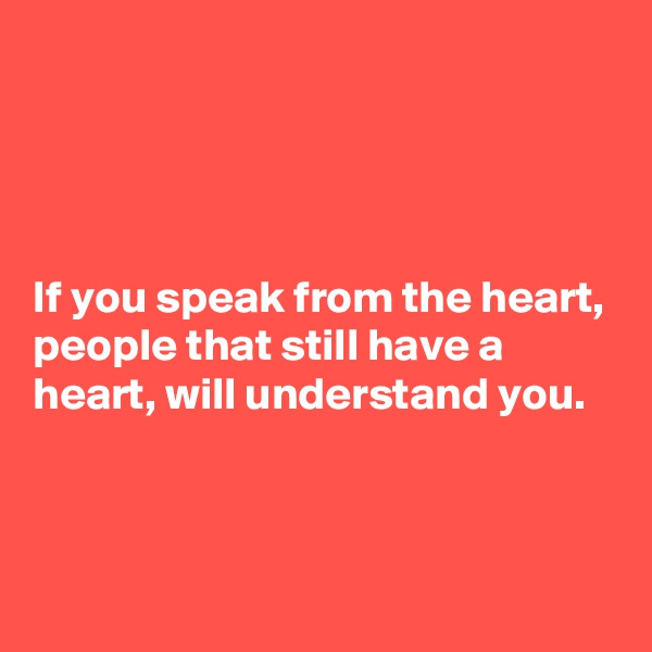 If you speak from the heart, people that still have a heart, will understand you.