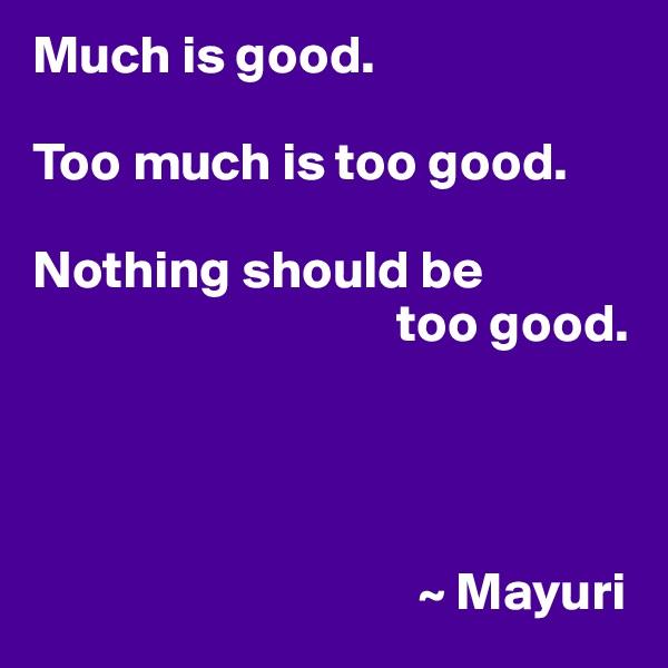 Much is good.  Too much is too good.  Nothing should be                                   too good.                                         ~ Mayuri