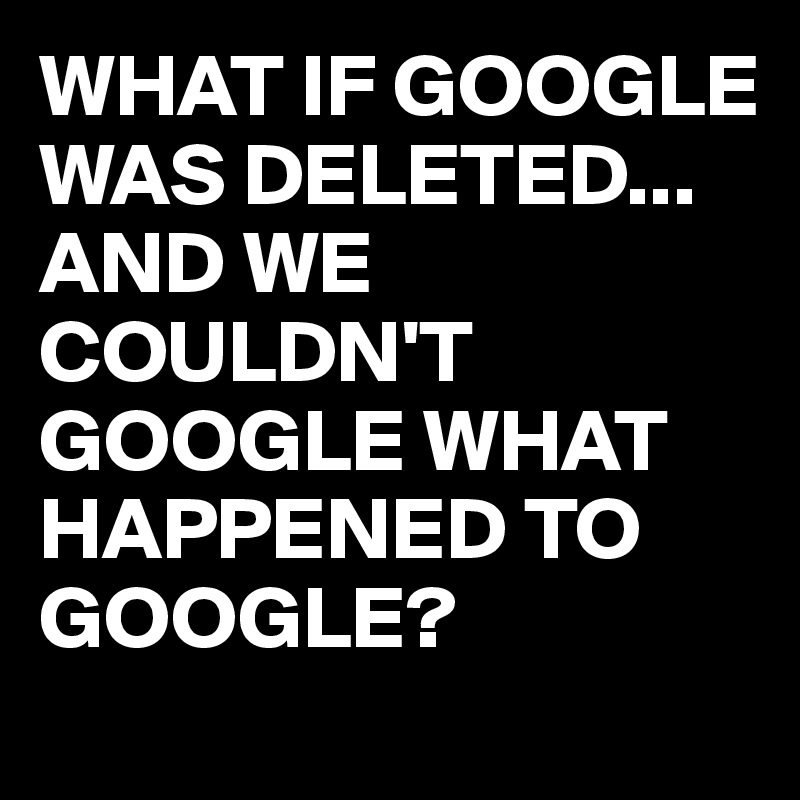 WHAT IF GOOGLE WAS DELETED... AND WE COULDN'T GOOGLE WHAT HAPPENED TO GOOGLE?