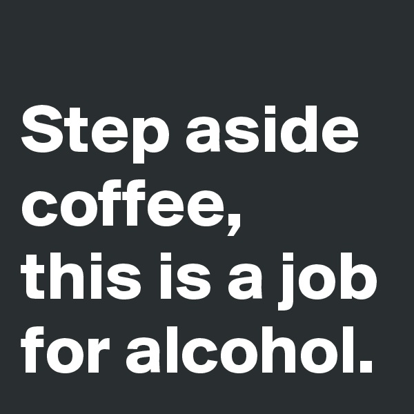 Step aside coffee, this is a job for alcohol.