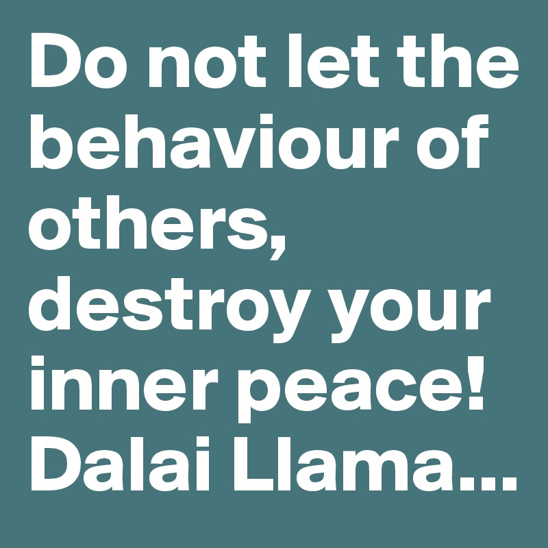 Do not let the behaviour of others, destroy your inner peace! Dalai Llama...