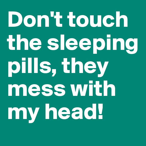 Don't touch the sleeping pills, they mess with my head!