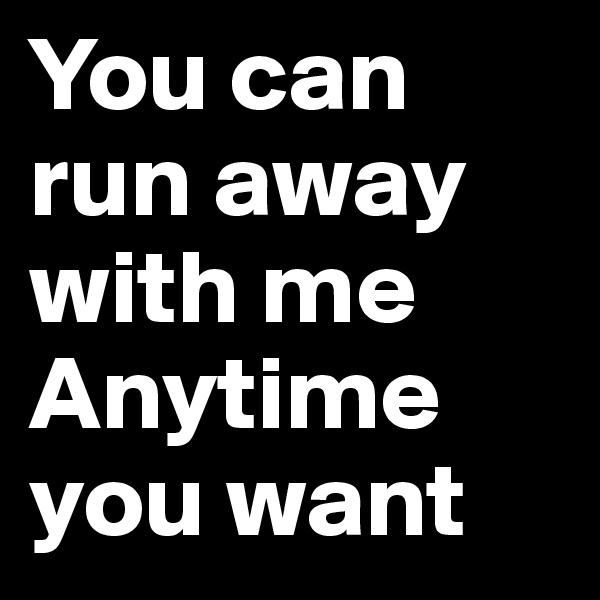You can run away with me Anytime you want