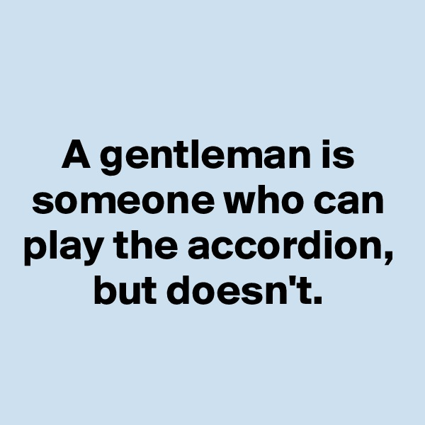 A gentleman is someone who can play the accordion, but doesn't.