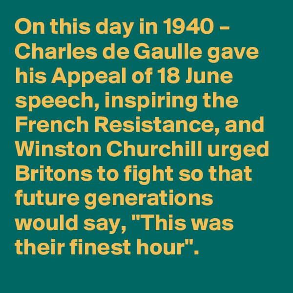 """On this day in 1940 – Charles de Gaulle gave his Appeal of 18 June speech, inspiring the French Resistance, and Winston Churchill urged Britons to fight so that future generations would say, """"This was their finest hour""""."""