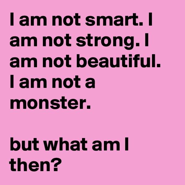 I am not smart. I am not strong. I am not beautiful. I am not a monster.   but what am I then?