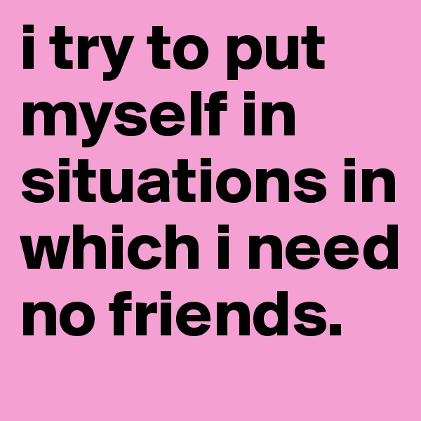 i try to put myself in situations in which i need no friends.